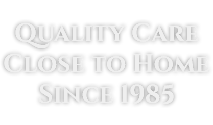 Quality Care Close to Home Since 1985